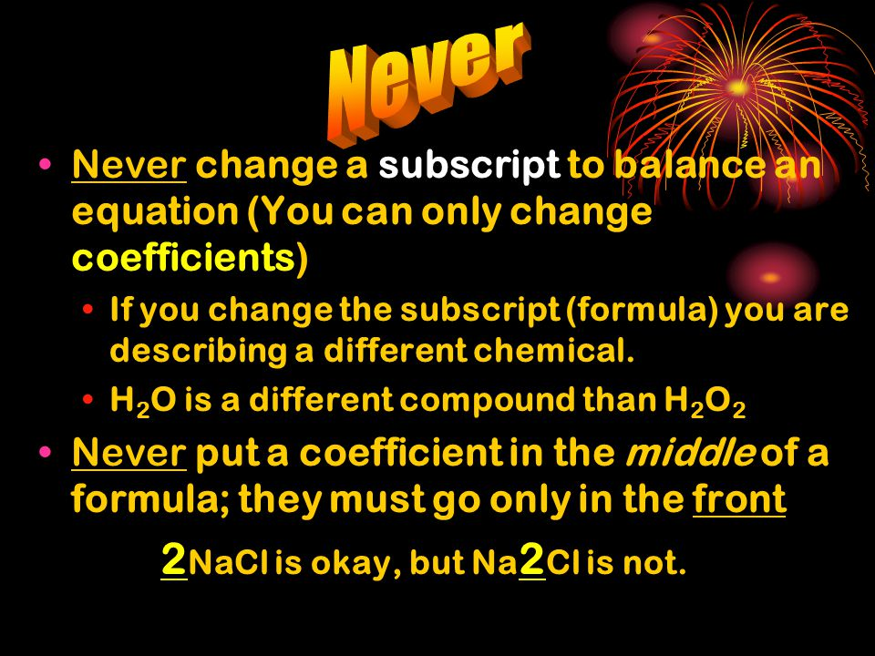 Never Never change a subscript to balance an equation (You can only change coefficients)