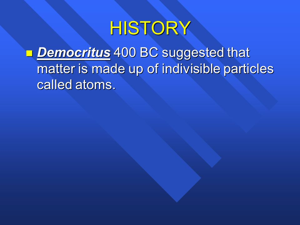 HISTORY Democritus 400 BC suggested that matter is made up of indivisible particles called atoms.