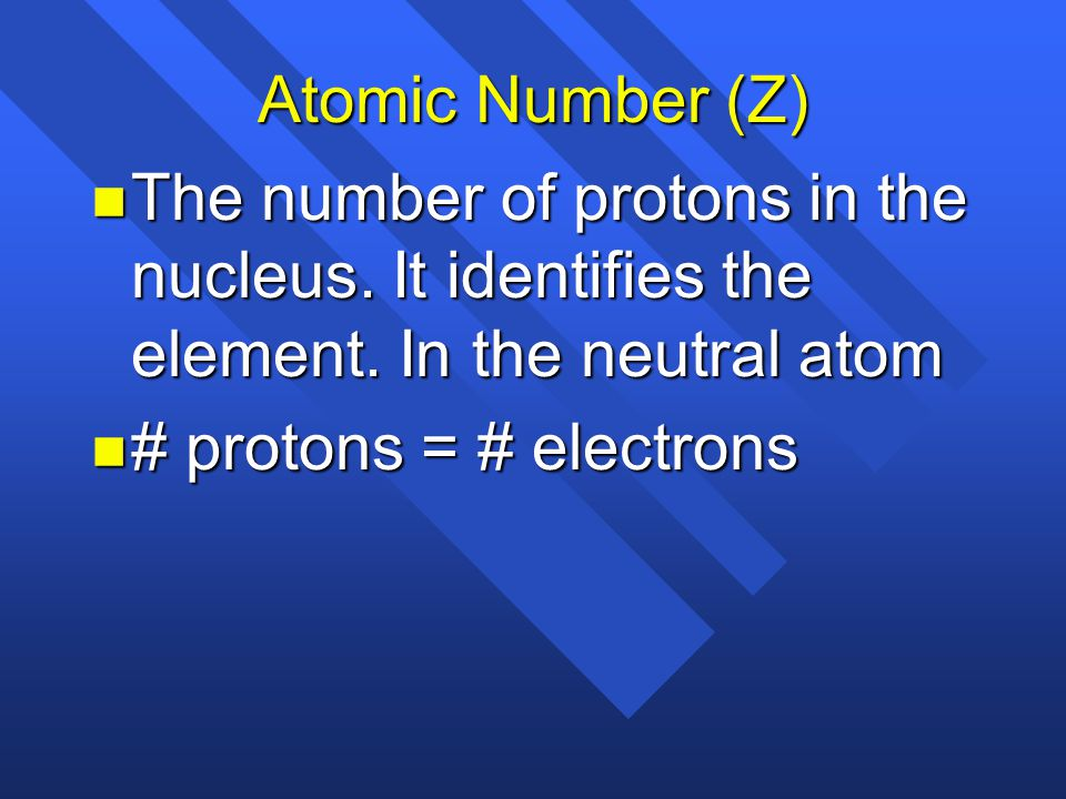Atomic Number (Z) The number of protons in the nucleus. It identifies the element. In the neutral atom.