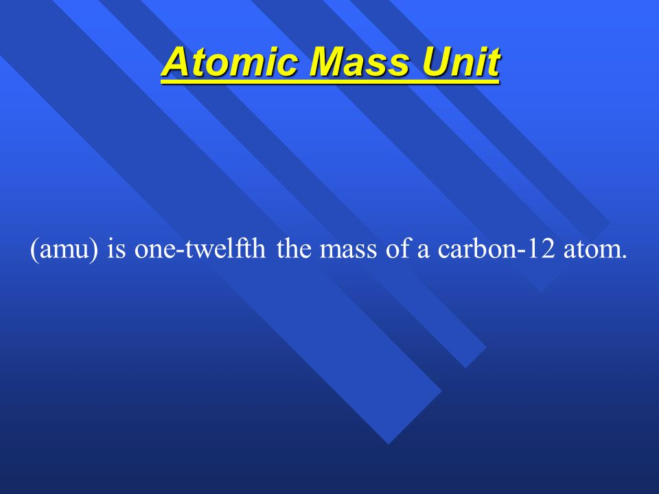 Atomic Mass Unit (amu) is one-twelfth the mass of a carbon-12 atom.