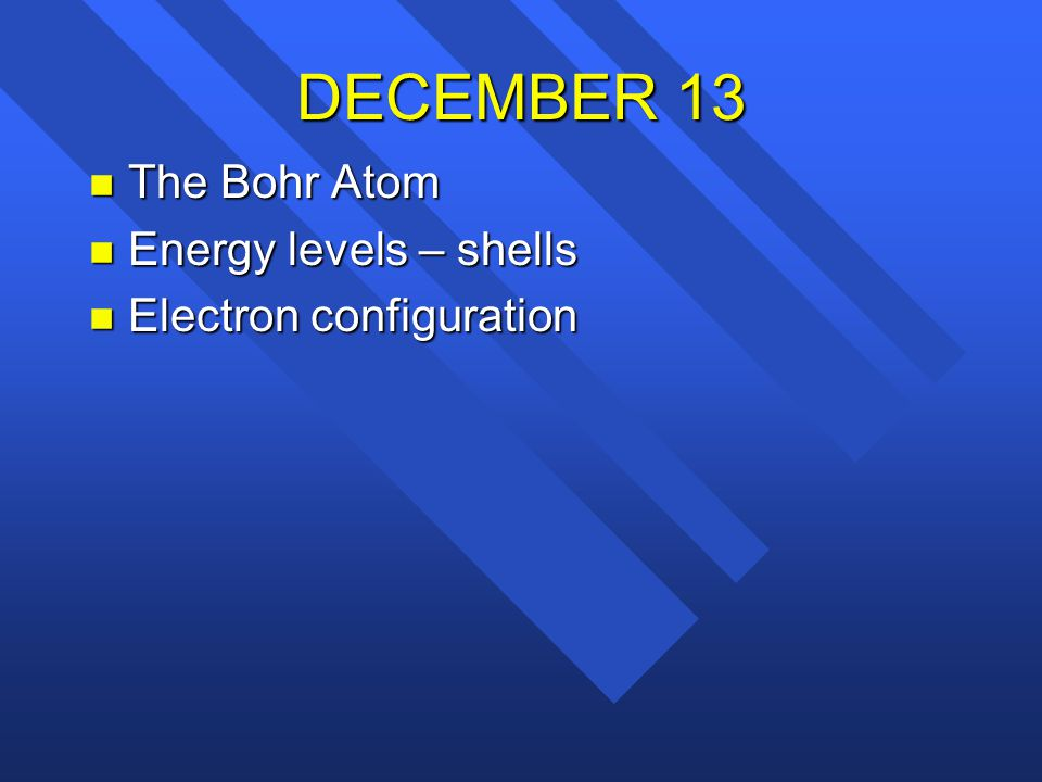 DECEMBER 13 The Bohr Atom Energy levels – shells