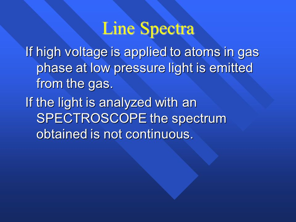 Line Spectra If high voltage is applied to atoms in gas phase at low pressure light is emitted from the gas.