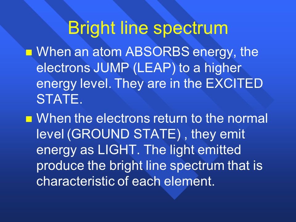 Bright line spectrum When an atom ABSORBS energy, the electrons JUMP (LEAP) to a higher energy level. They are in the EXCITED STATE.