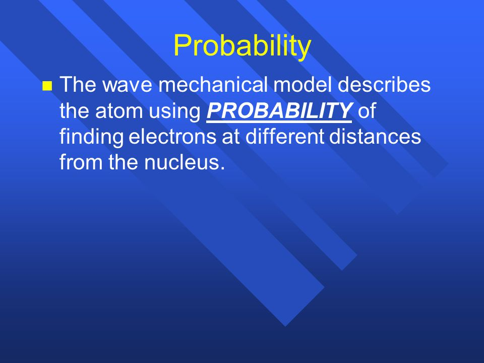 Probability The wave mechanical model describes the atom using PROBABILITY of finding electrons at different distances from the nucleus.