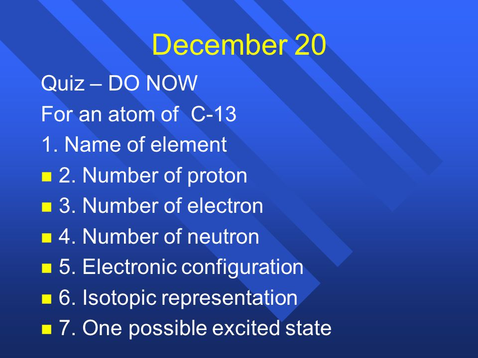 December 20 Quiz – DO NOW For an atom of C-13 1. Name of element