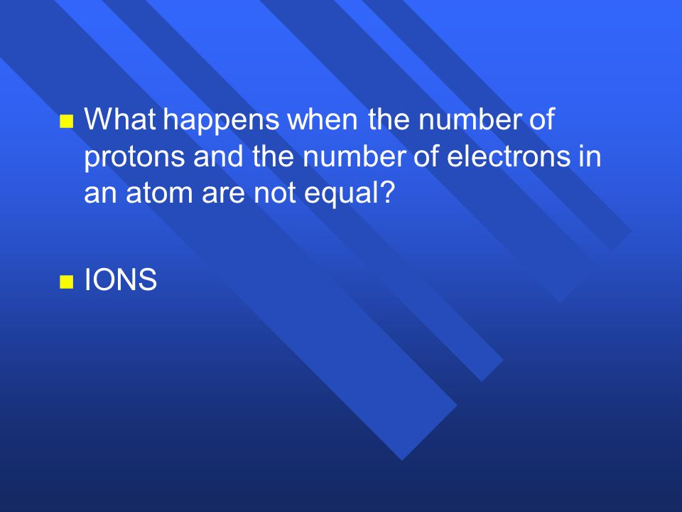 What happens when the number of protons and the number of electrons in an atom are not equal