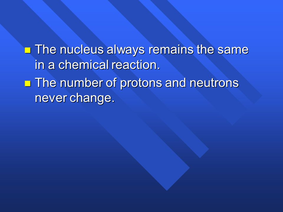The nucleus always remains the same in a chemical reaction.