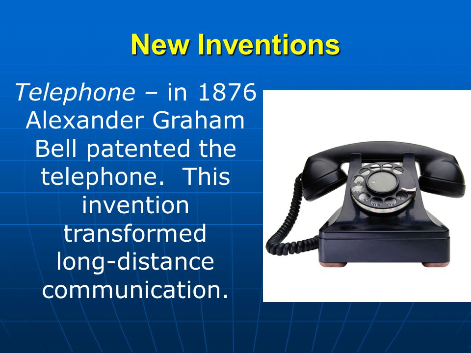 New Inventions Telephone – in 1876 Alexander Graham Bell patented the telephone.
