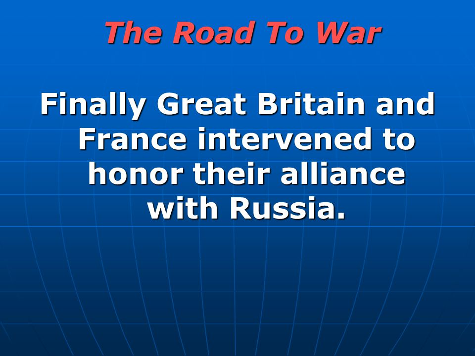 The Road To War Finally Great Britain and France intervened to honor their alliance with Russia.