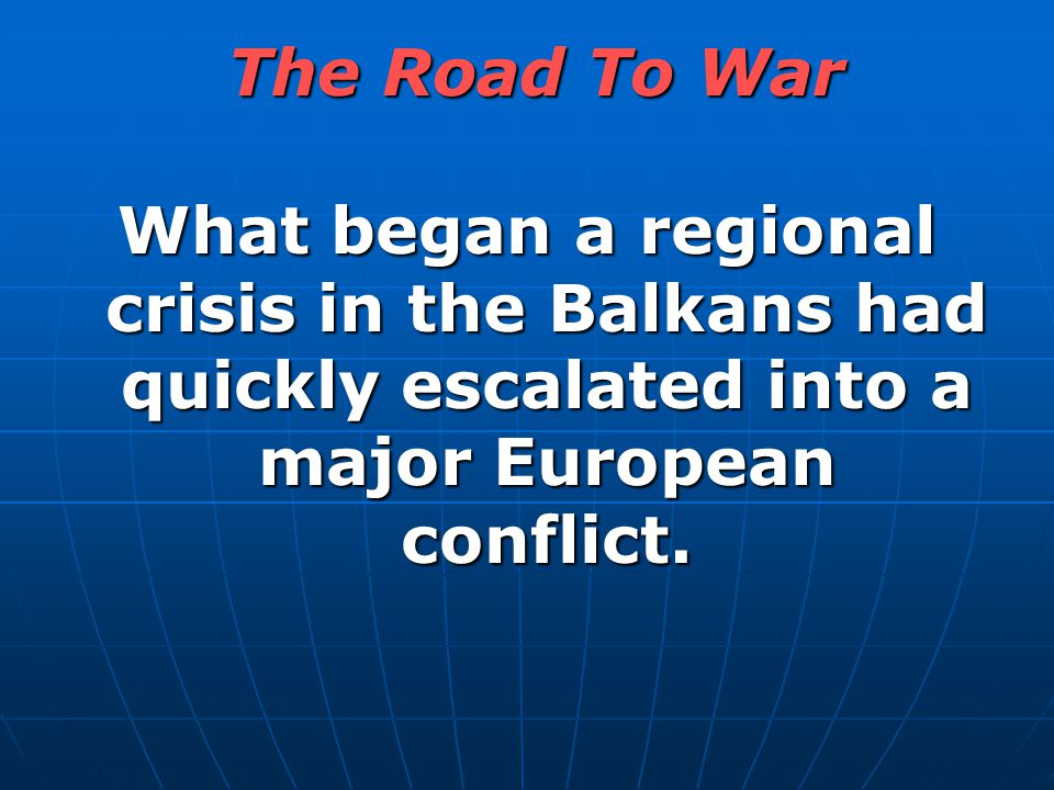 The Road To War What began a regional crisis in the Balkans had quickly escalated into a major European conflict.