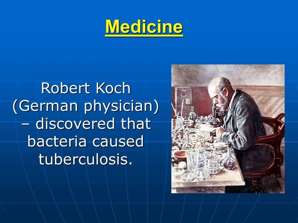 Medicine Robert Koch (German physician) – discovered that bacteria caused tuberculosis.