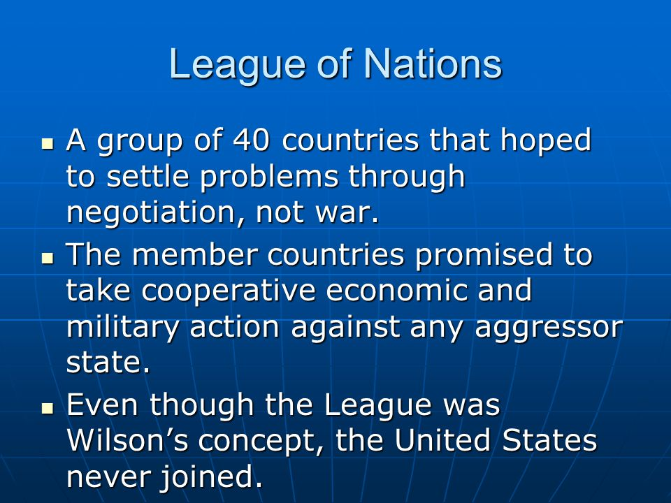League of Nations A group of 40 countries that hoped to settle problems through negotiation, not war.