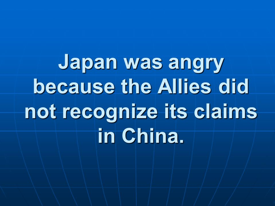 Japan was angry because the Allies did not recognize its claims in China.
