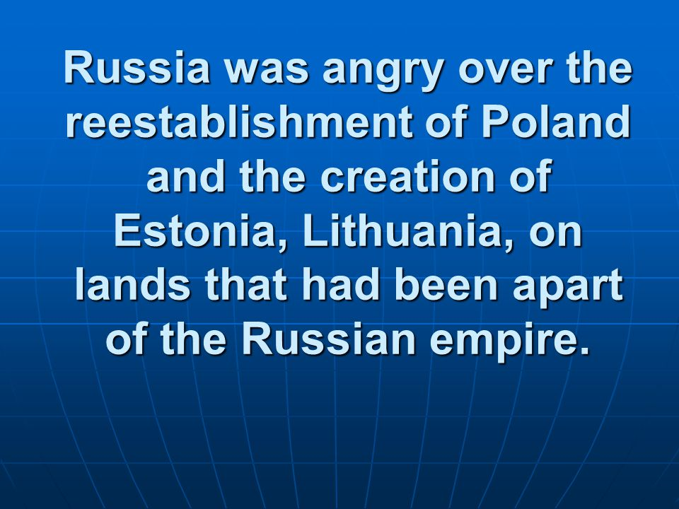 Russia was angry over the reestablishment of Poland and the creation of Estonia, Lithuania, on lands that had been apart of the Russian empire.