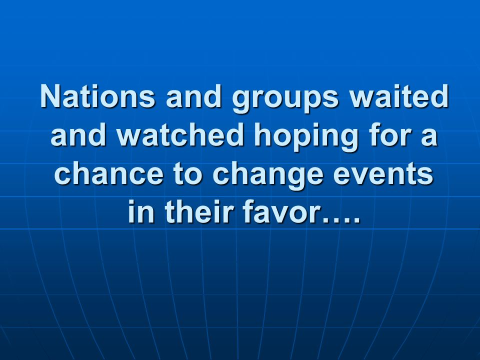 Nations and groups waited and watched hoping for a chance to change events in their favor….