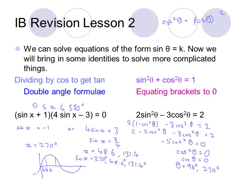 IB Revision Lesson 2 We can solve equations of the form sin θ = k. Now we will bring in some identities to solve more complicated things.