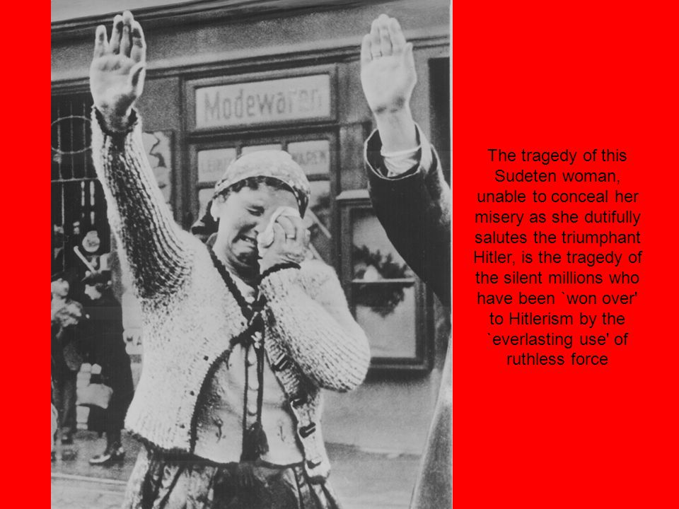 The tragedy of this Sudeten woman, unable to conceal her misery as she dutifully salutes the triumphant Hitler, is the tragedy of the silent millions who have been `won over to Hitlerism by the `everlasting use of ruthless force