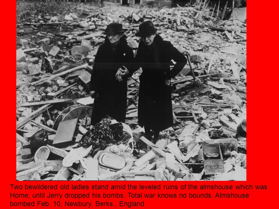 Two bewildered old ladies stand amid the leveled ruins of the almshouse which was Home; until Jerry dropped his bombs.