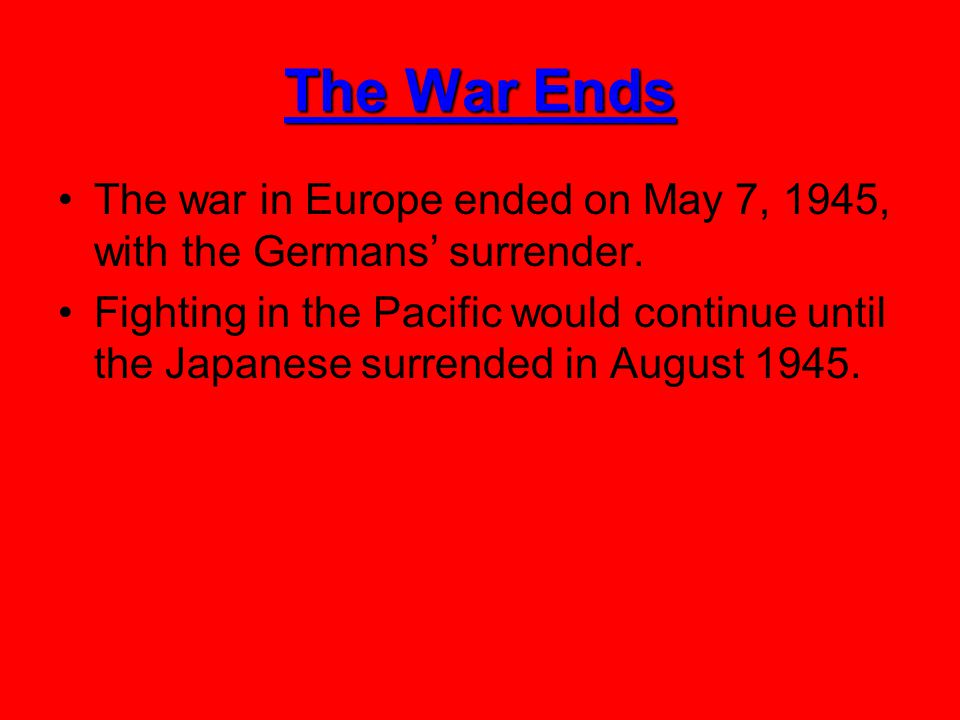 The War Ends The war in Europe ended on May 7, 1945, with the Germans' surrender.