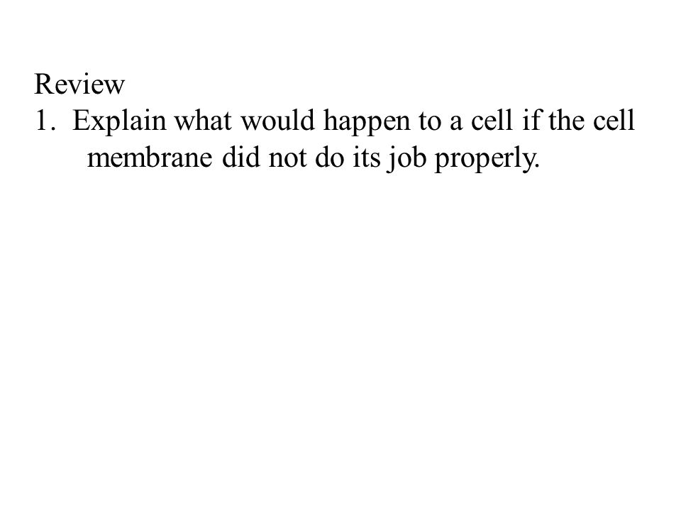 Review Explain what would happen to a cell if the cell membrane did not do its job properly.