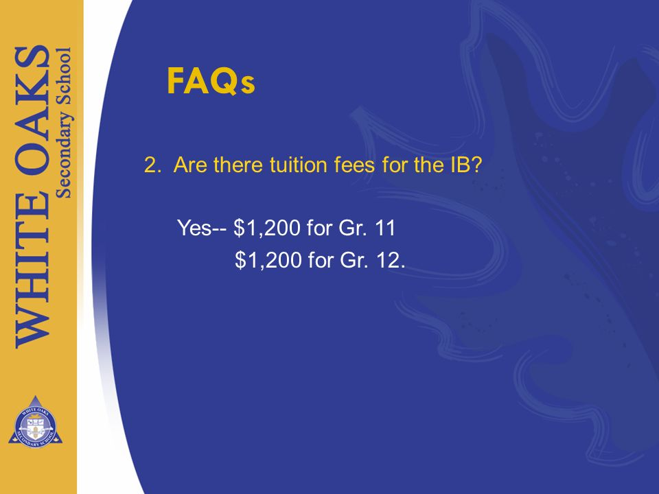 FAQs 2. Are there tuition fees for the IB Yes-- $1,200 for Gr. 11