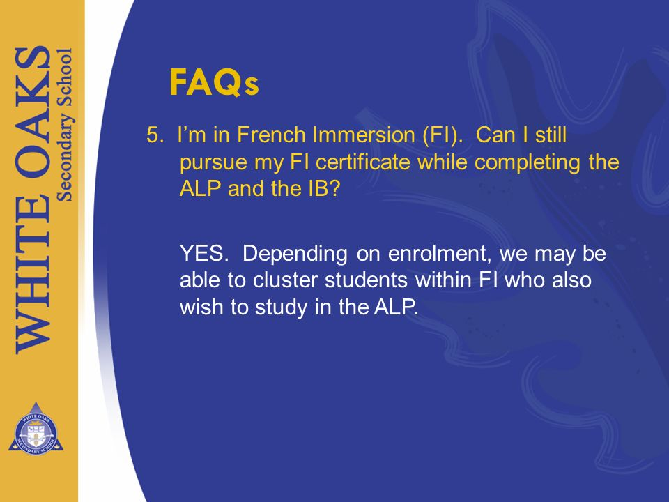 FAQs 5. I'm in French Immersion (FI). Can I still pursue my FI certificate while completing the ALP and the IB