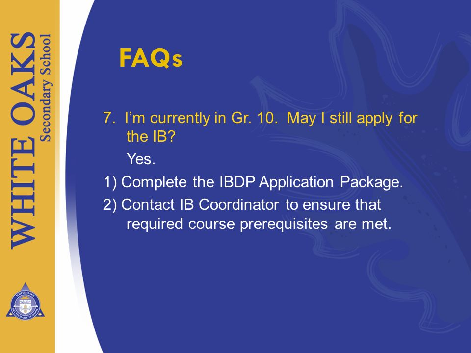 FAQs 7. I'm currently in Gr. 10. May I still apply for the IB Yes.
