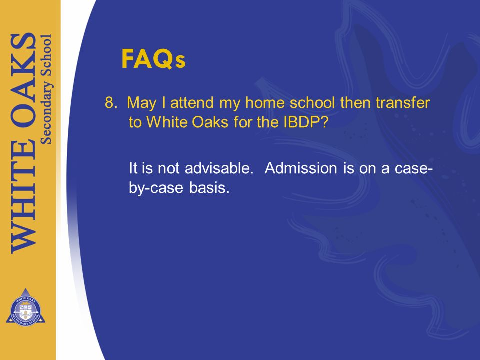 FAQs 8. May I attend my home school then transfer to White Oaks for the IBDP It is not advisable. Admission is on a case- by-case basis.