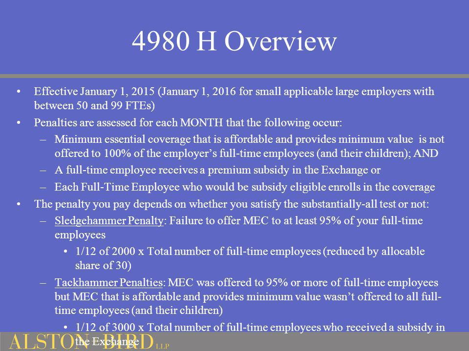 4980 H Overview Effective January 1, 2015 (January 1, 2016 for small applicable large employers with between 50 and 99 FTEs)