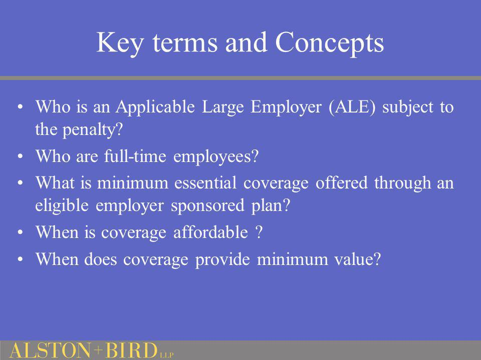 Key terms and Concepts Who is an Applicable Large Employer (ALE) subject to the penalty Who are full-time employees