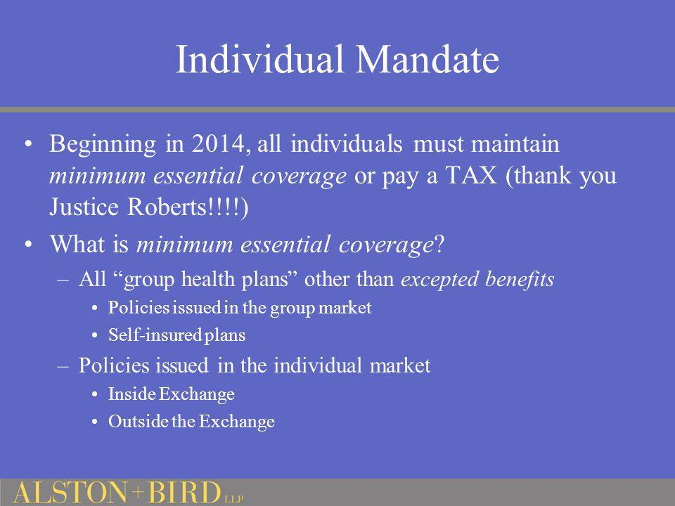 Individual Mandate Beginning in 2014, all individuals must maintain minimum essential coverage or pay a TAX (thank you Justice Roberts!!!!)