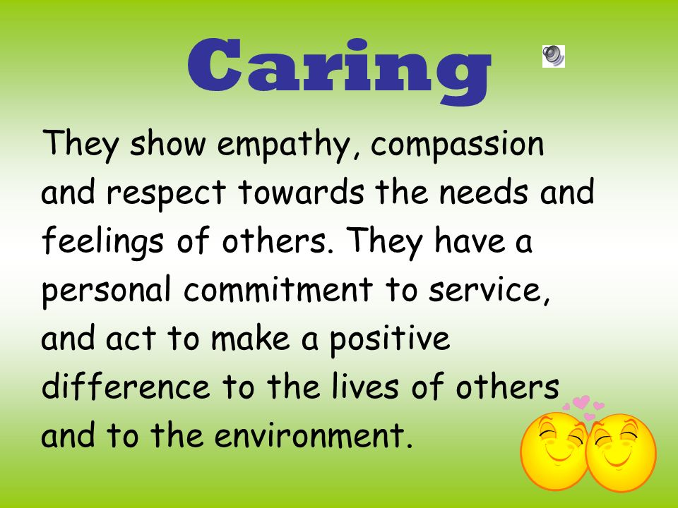Caring They show empathy, compassion and respect towards the needs and