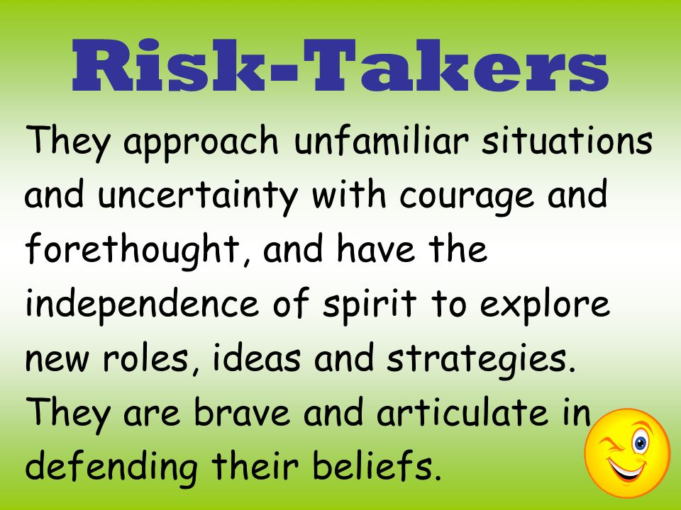 Risk-Takers They approach unfamiliar situations