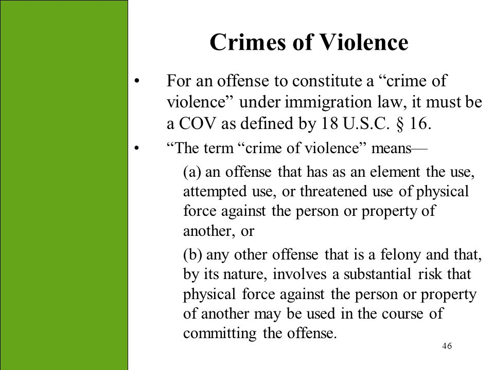 Crimes of Violence For an offense to constitute a crime of violence under immigration law, it must be a COV as defined by 18 U.S.C. § 16.