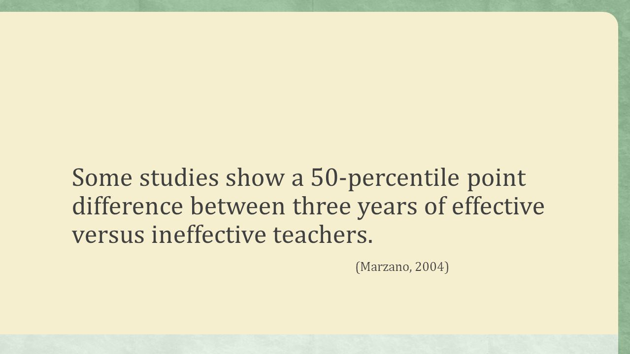 Some studies show a 50-percentile point difference between three years of effective versus ineffective teachers.
