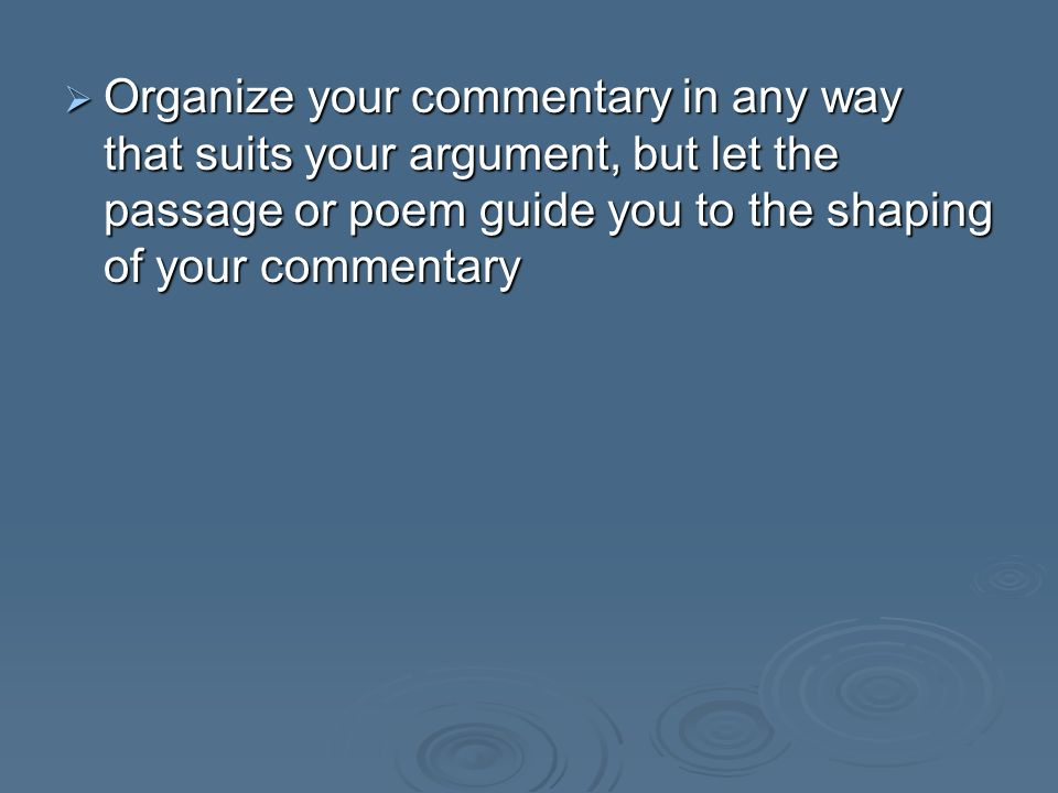 Organize your commentary in any way that suits your argument, but let the passage or poem guide you to the shaping of your commentary