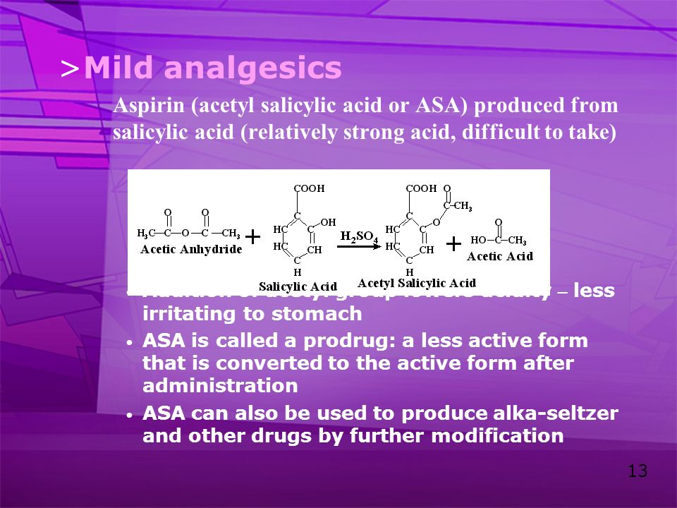 Mild analgesics Aspirin (acetyl salicylic acid or ASA) produced from salicylic acid (relatively strong acid, difficult to take)