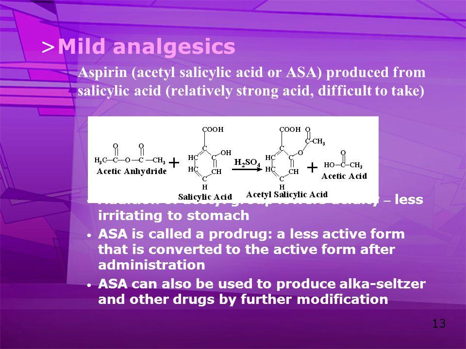 Mild analgesics Aspirin (acetyl salicylic acid or ASA) produced from salicylic acid (relatively strong acid, difficult to take)