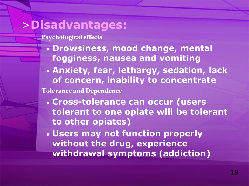 Disadvantages: Psychological effects. Drowsiness, mood change, mental fogginess, nausea and vomiting.