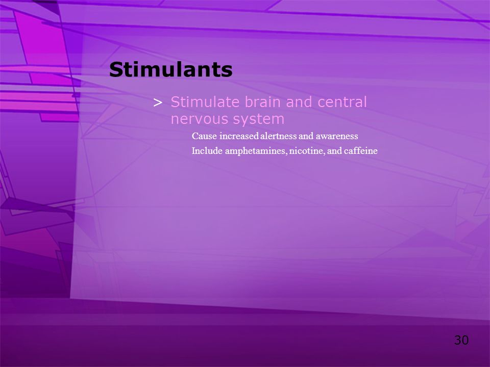 Stimulants Stimulate brain and central nervous system