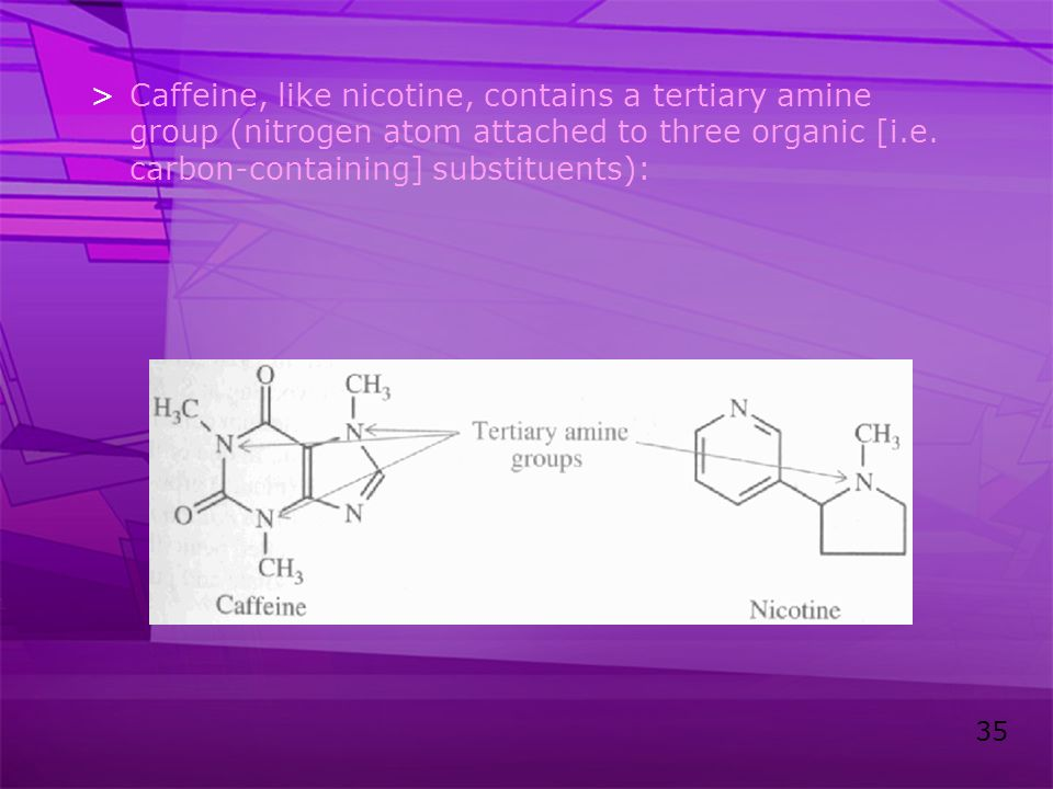 Caffeine, like nicotine, contains a tertiary amine group (nitrogen atom attached to three organic [i.e.