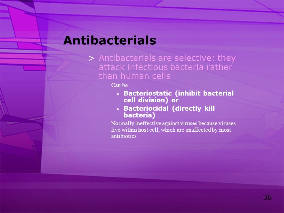 Antibacterials Antibacterials are selective: they attack infectious bacteria rather than human cells.