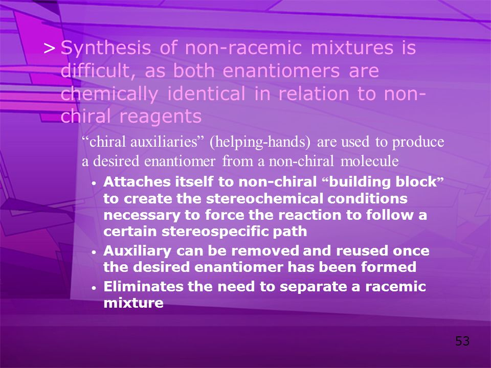 Synthesis of non-racemic mixtures is difficult, as both enantiomers are chemically identical in relation to non-chiral reagents