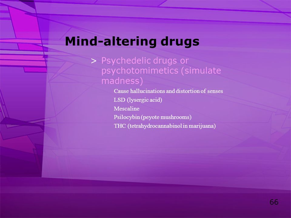 Mind-altering drugs Psychedelic drugs or psychotomimetics (simulate madness) Cause hallucinations and distortion of senses.