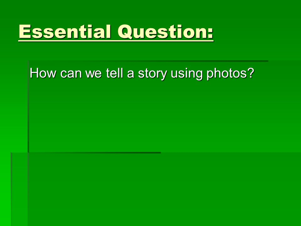 Essential Question: How can we tell a story using photos