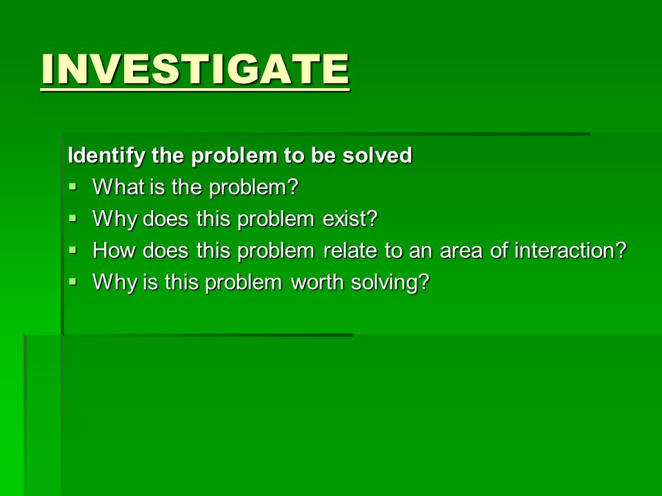INVESTIGATE Identify the problem to be solved What is the problem