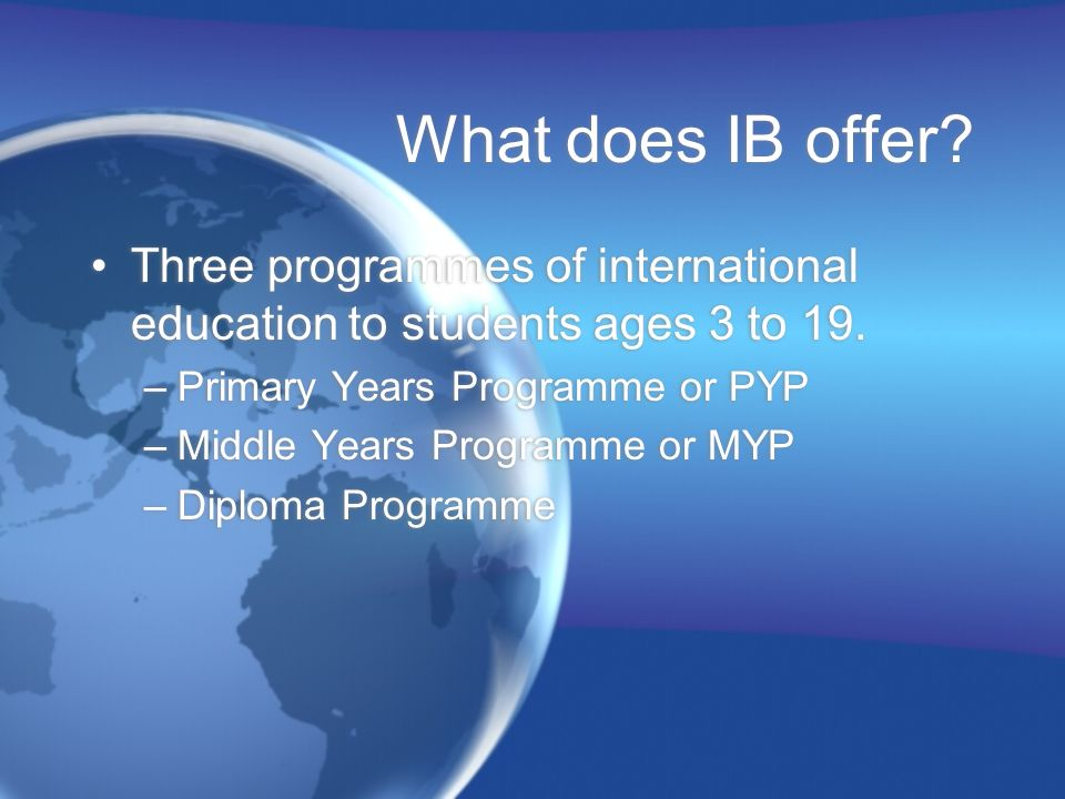 What does IB offer Three programmes of international education to students ages 3 to 19. Primary Years Programme or PYP.