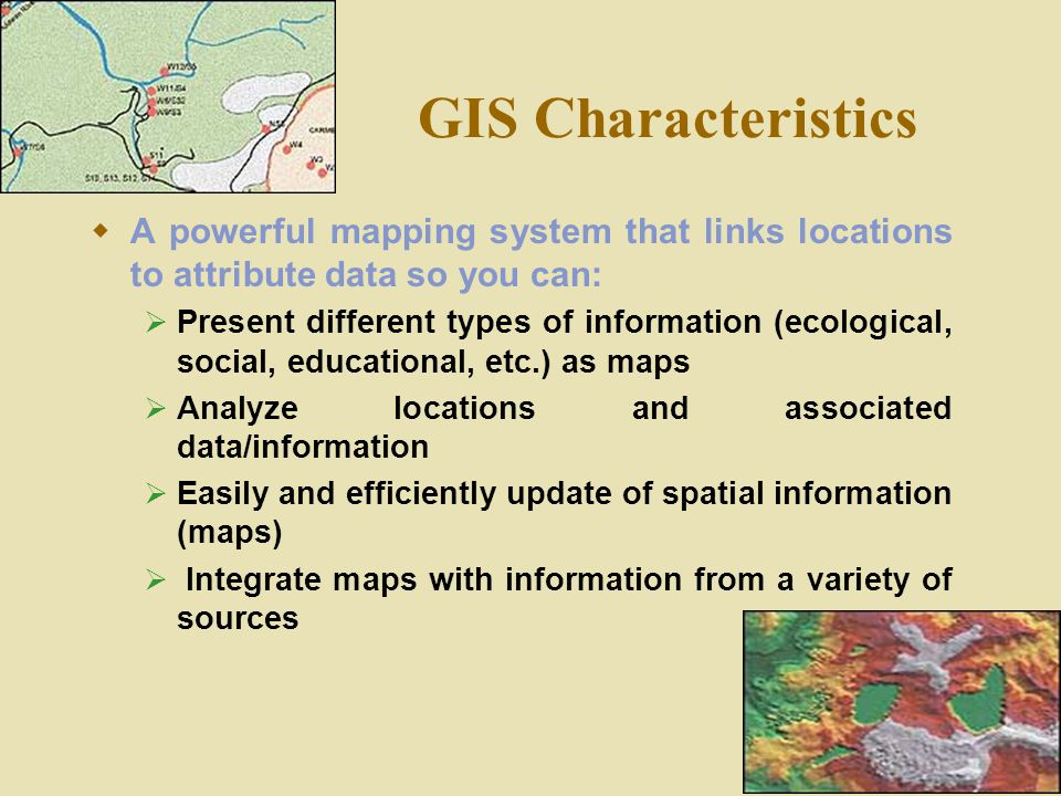 GIS Characteristics A powerful mapping system that links locations to attribute data so you can:
