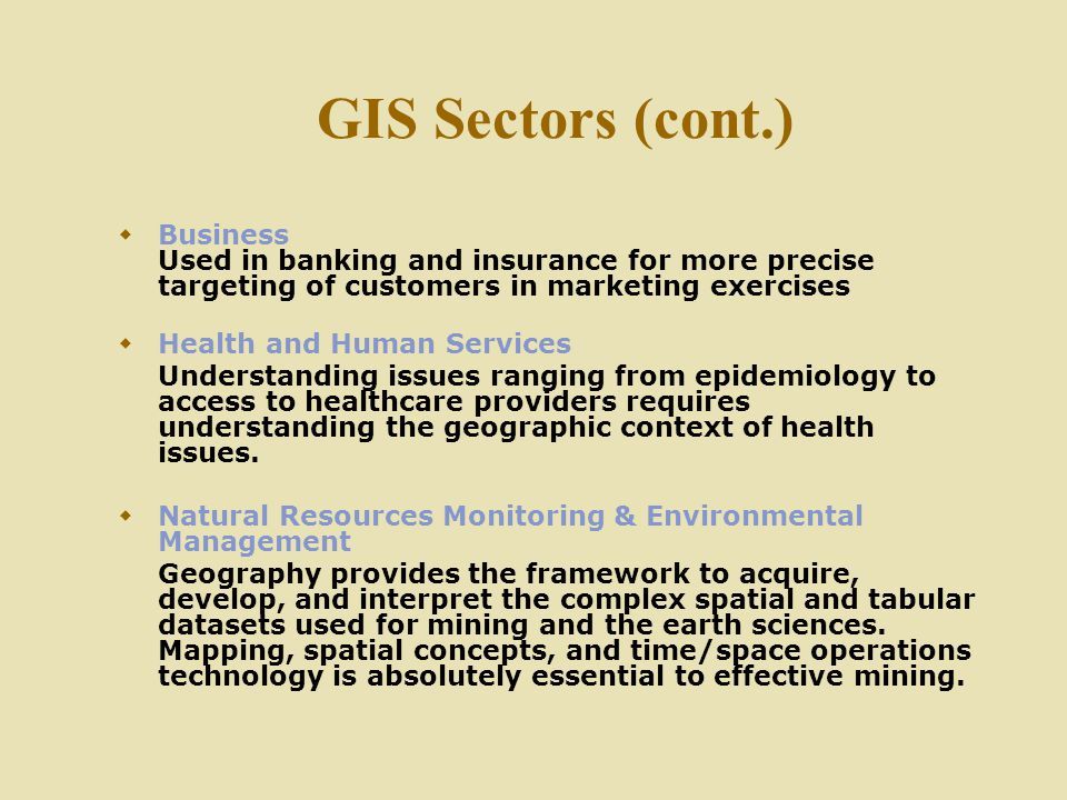 GIS Sectors (cont.) Business Used in banking and insurance for more precise targeting of customers in marketing exercises.