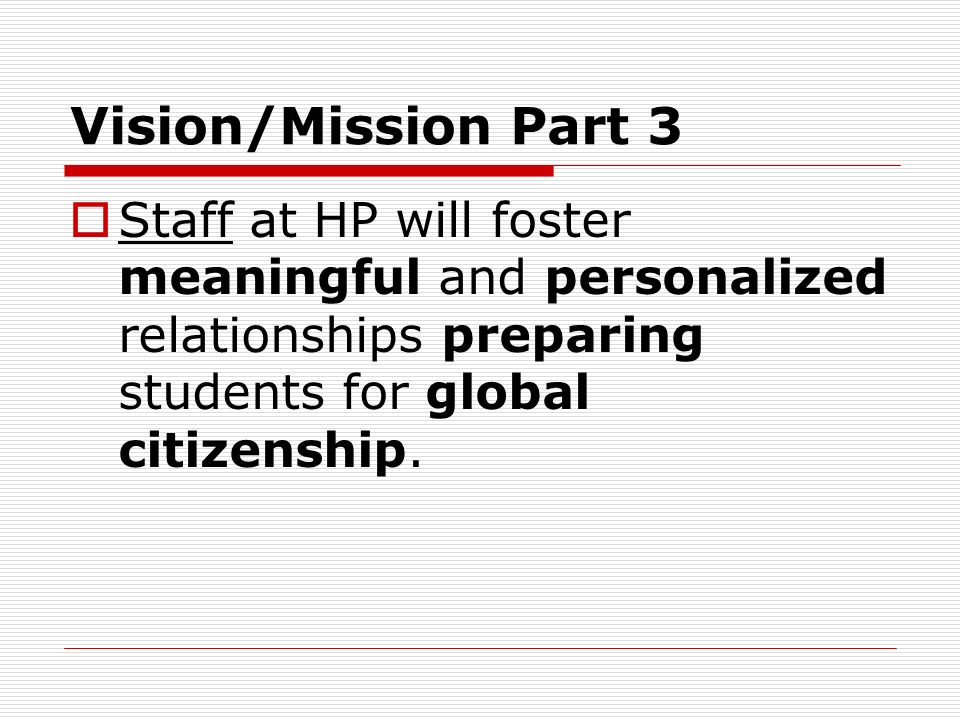 Vision/Mission Part 3 Staff at HP will foster meaningful and personalized relationships preparing students for global citizenship.